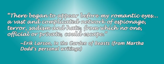 """There began to appear before my romantic eyes... a vast and complicated network of espionage, terror, sadism and hate, from which no one, official or private, could escape."" ~Erik Larson, In the Garden of Beasts (from Martha  Dodd's personal writings)"