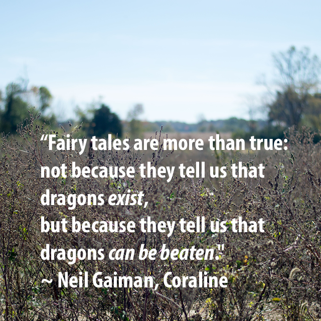 """Fairy tales are more than true: not because they tell us dragons exist, but because they tell us that dragons  can be beaten."" ~ Neil Gaiman, Coraline"