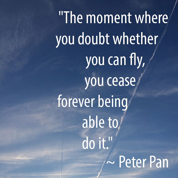 """The moment where you doubt whether you can fly, you cease forever being able to do it."" - Peter Pan"